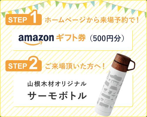 初めてホームページから来場予約のお客様限定 Amazonギフト券(Eメールタイプ)500円分プレゼント!さらにご来場いただいた方には山根木材オリジナルサーモボトルをプレゼント!
